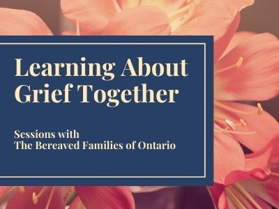 Learning About Grief Together - Sessions with the Bereaved Families of Ontario
